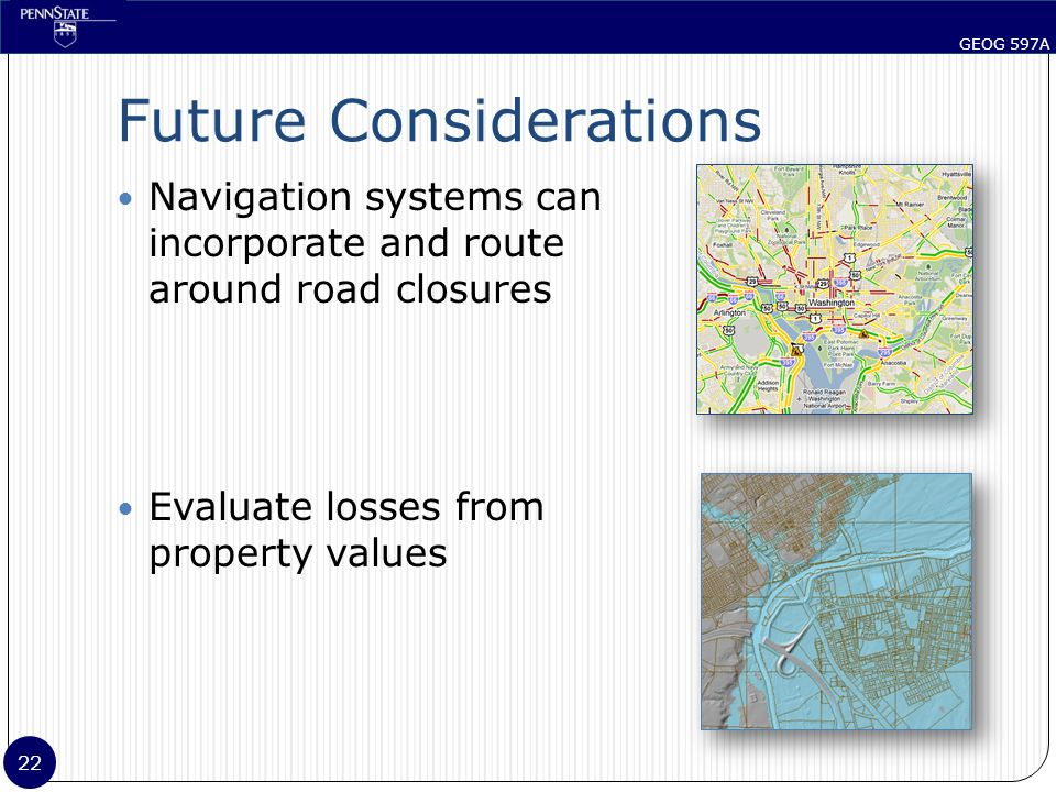 GEOG 597A 22 Future Considerations Navigation systems can incorporate and route around road closures Evaluate losses from property values