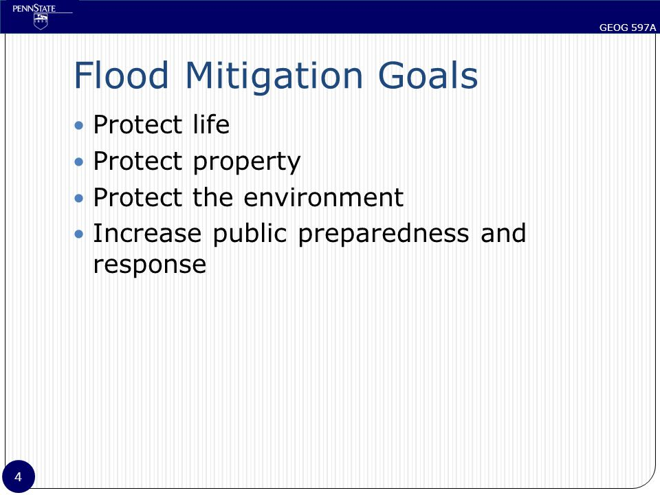 GEOG 597A 4 Flood Mitigation Goals Protect life Protect property Protect the environment Increase public preparedness and response
