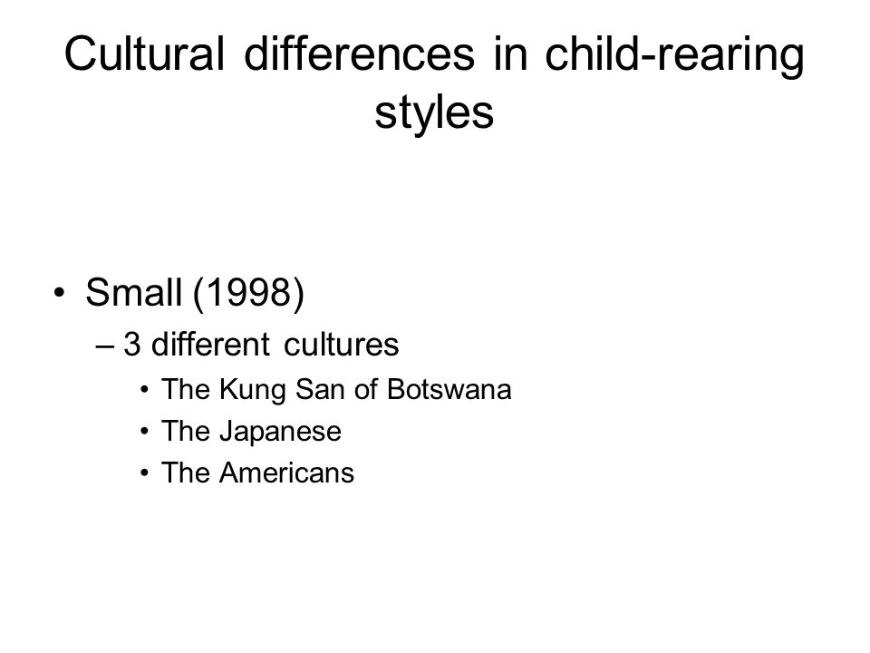 Cultural differences in child-rearing styles Small (1998) –3 different cultures The Kung San of Botswana The Japanese The Americans