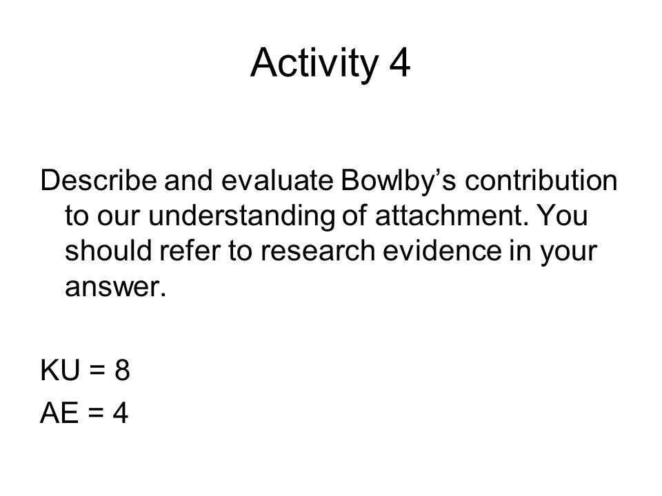 Activity 4 Describe and evaluate Bowlby's contribution to our understanding of attachment. You should refer to research evidence in your answer. KU =