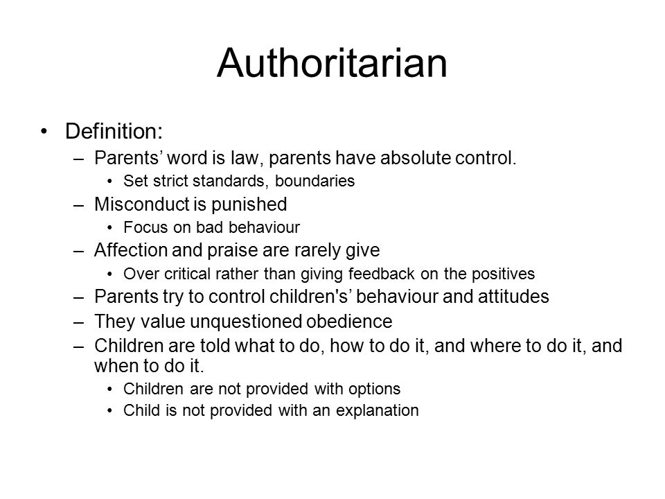 Outcome of an Authoritarian Parent Obedient Distrustful Discontent Withdrawn, Unhappy, anxious Hostile –Poor reactions Not High Achievers –Give up easily Often Rebel Inability to think for themselves Lack understanding of why behaviours are appropriate in certain contexts Children from authoritarian homes are so strictly controlled, either by punishment or guilt, that they are often prevented from making a conscious choice about particular behavior because they are overly concerned about what their parents will do.
