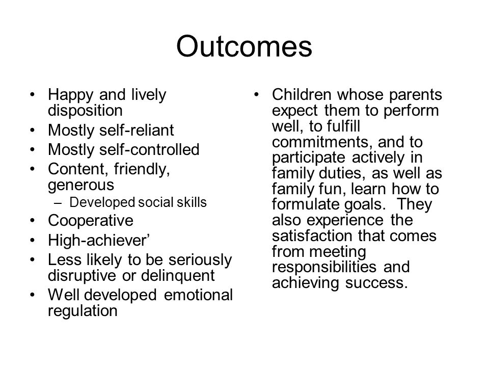 Outcomes Happy and lively disposition Mostly self-reliant Mostly self-controlled Content, friendly, generous –Developed social skills Cooperative High