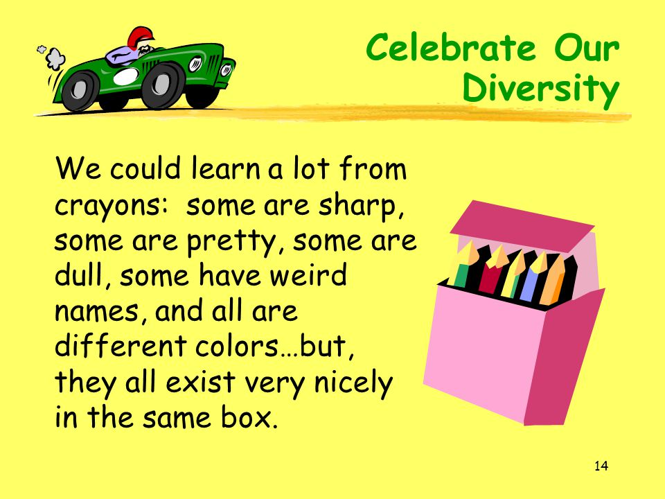 14 We could learn a lot from crayons: some are sharp, some are pretty, some are dull, some have weird names, and all are different colors…but, they all exist very nicely in the same box.
