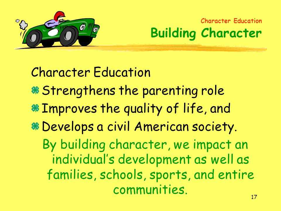 17 Character Education Strengthens the parenting role Improves the quality of life, and Develops a civil American society. By building character, we i