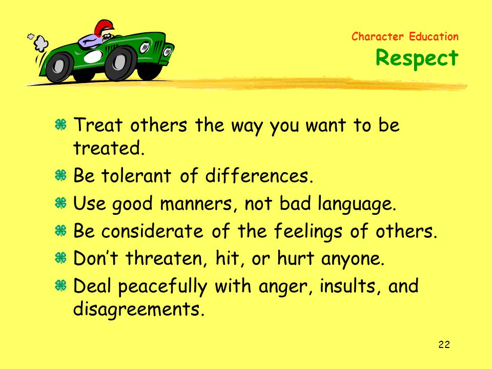 22 Treat others the way you want to be treated. Be tolerant of differences. Use good manners, not bad language. Be considerate of the feelings of othe