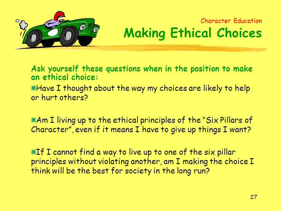 27 Ask yourself these questions when in the position to make an ethical choice: Have I thought about the way my choices are likely to help or hurt others.