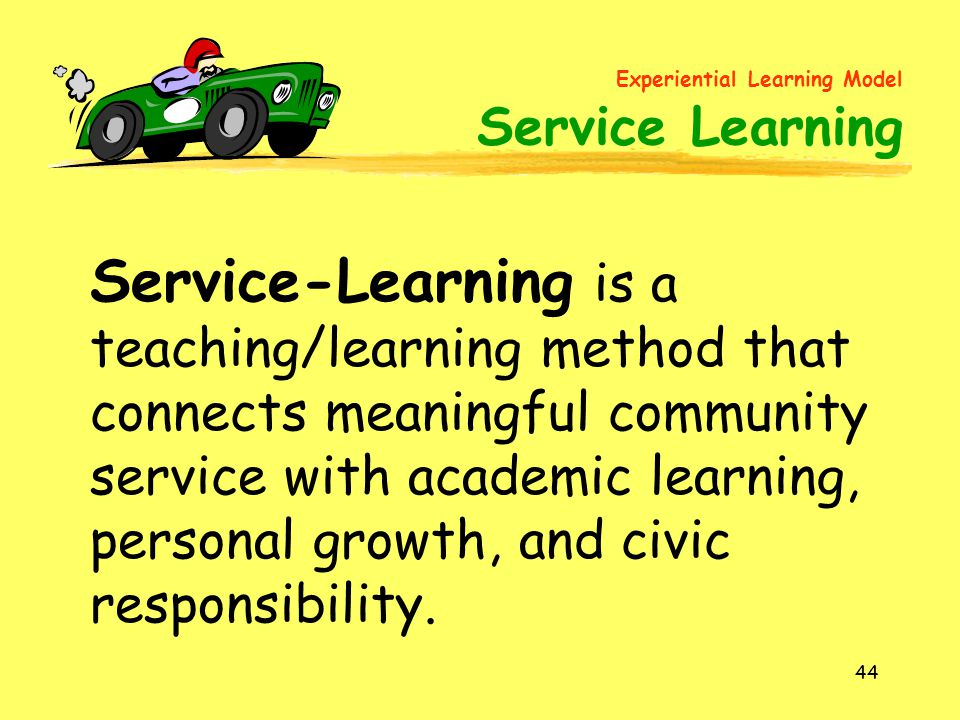 44 Service-Learning is a teaching/learning method that connects meaningful community service with academic learning, personal growth, and civic responsibility.