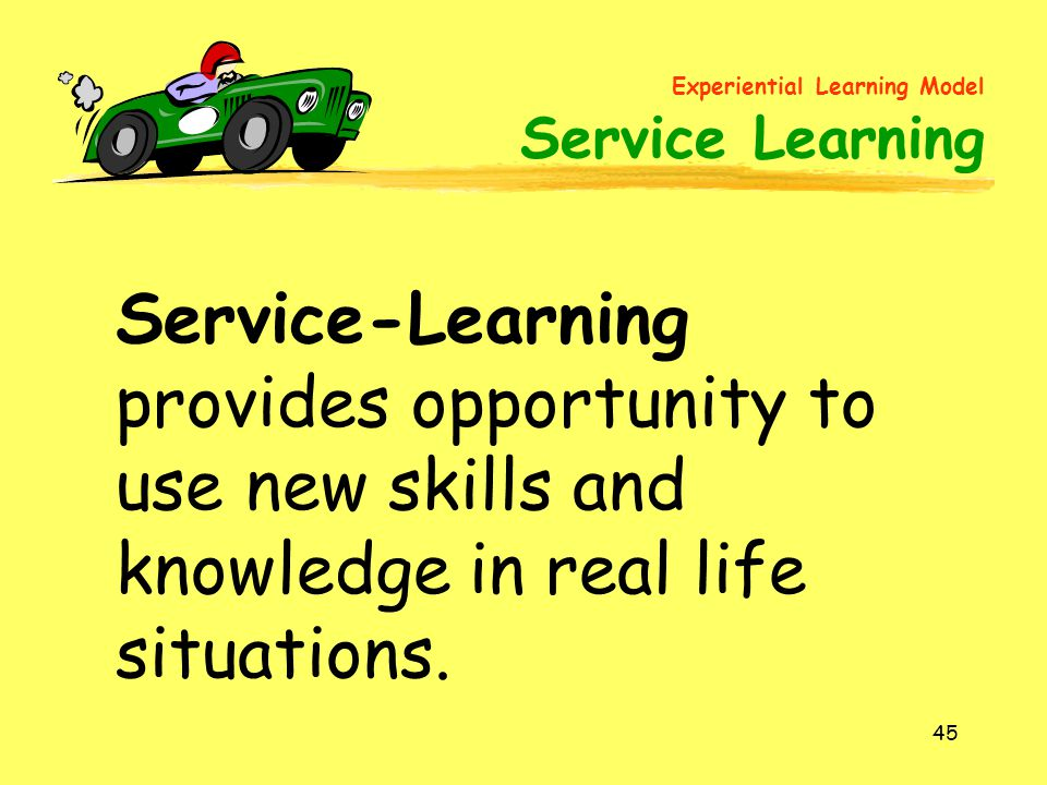 45 Service-Learning provides opportunity to use new skills and knowledge in real life situations. Experiential Learning Model Service Learning