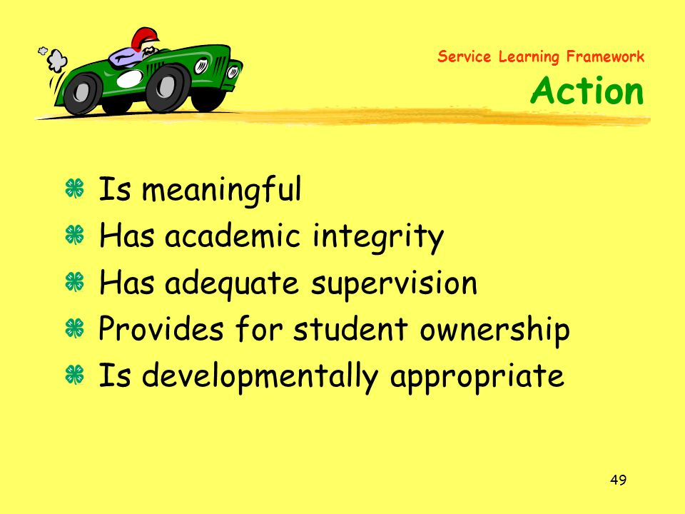 49 Is meaningful Has academic integrity Has adequate supervision Provides for student ownership Is developmentally appropriate Service Learning Framework Action
