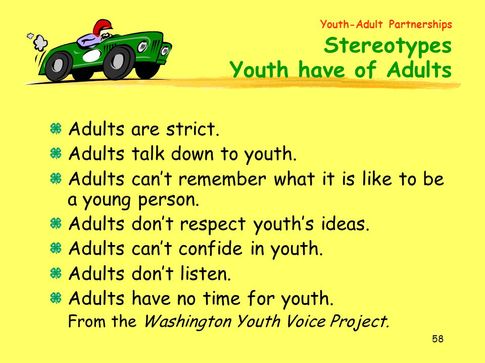 58 Adults are strict. Adults talk down to youth. Adults can't remember what it is like to be a young person. Adults don't respect youth's ideas. Adult