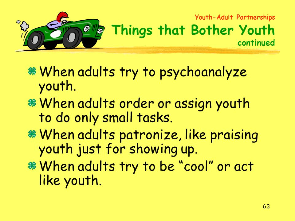 63 When adults try to psychoanalyze youth. When adults order or assign youth to do only small tasks. When adults patronize, like praising youth just f