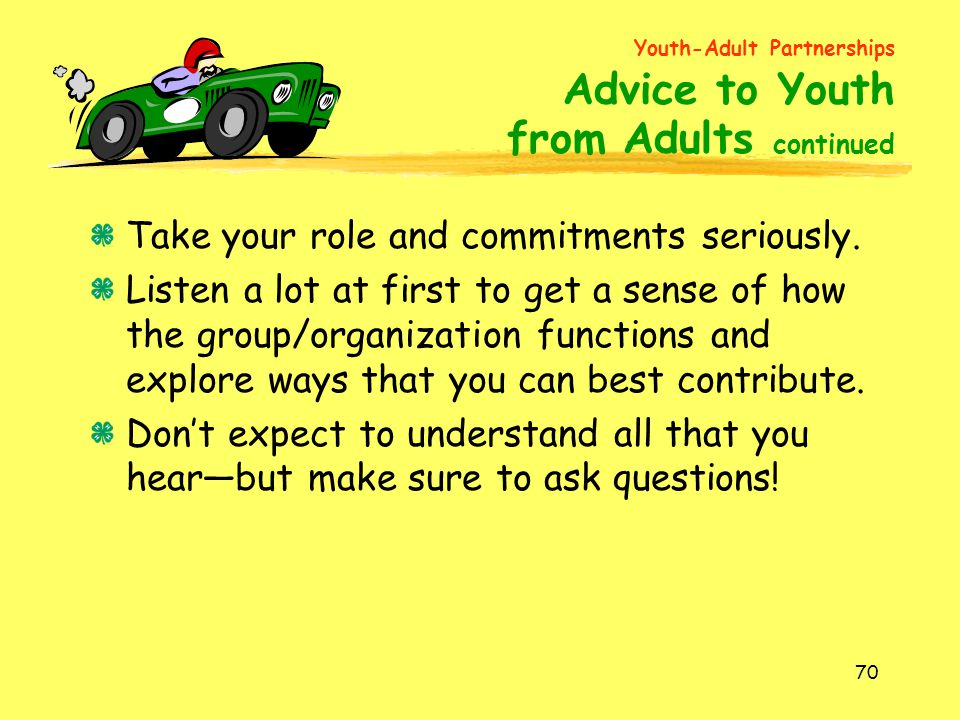 70 Take your role and commitments seriously. Listen a lot at first to get a sense of how the group/organization functions and explore ways that you ca