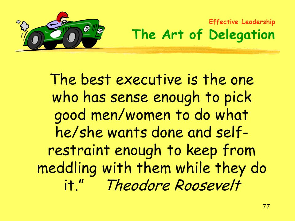 77 The best executive is the one who has sense enough to pick good men/women to do what he/she wants done and self- restraint enough to keep from meddling with them while they do it. Theodore Roosevelt Effective Leadership The Art of Delegation