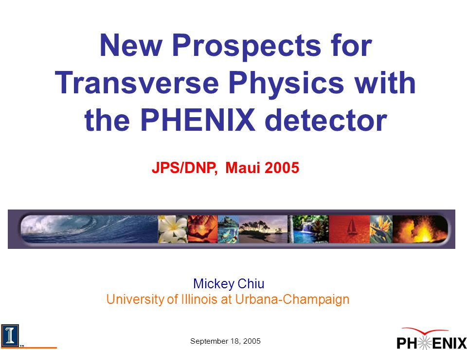 Mickey Chiu University of Illinois at Urbana-Champaign JPS/DNP, Maui 2005 September 18, 2005 New Prospects for Transverse Physics with the PHENIX detector