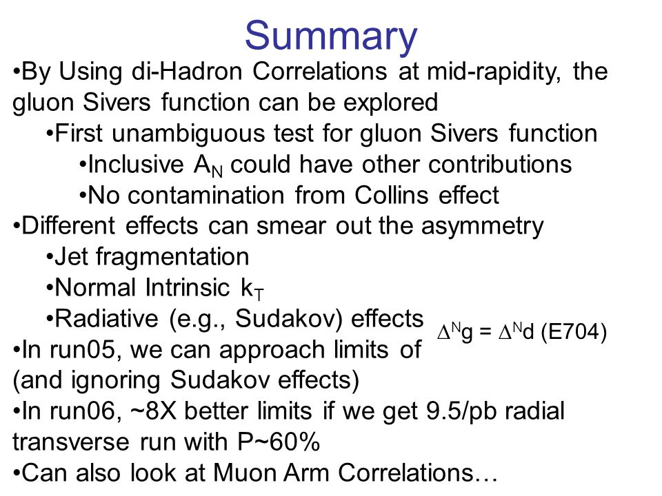 By Using di-Hadron Correlations at mid-rapidity, the gluon Sivers function can be explored First unambiguous test for gluon Sivers function Inclusive A N could have other contributions No contamination from Collins effect Different effects can smear out the asymmetry Jet fragmentation Normal Intrinsic k T Radiative (e.g., Sudakov) effects In run05, we can approach limits of (and ignoring Sudakov effects) In run06, ~8X better limits if we get 9.5/pb radial transverse run with P~60% Can also look at Muon Arm Correlations… Summary  N g =  N d (E704)