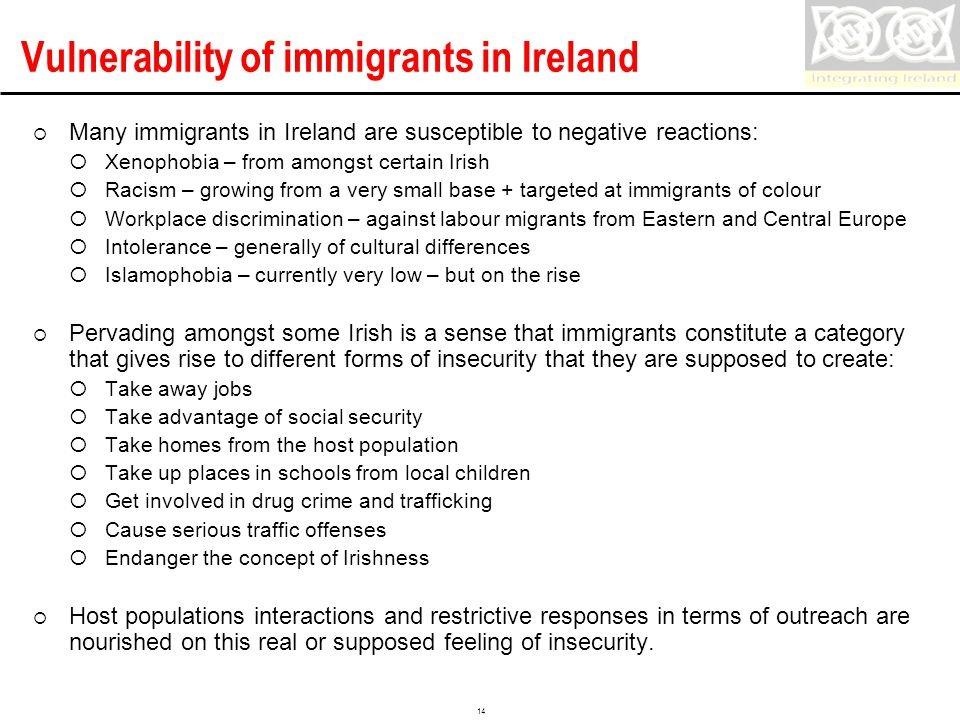 Confidential 14 Vulnerability of immigrants in Ireland  Many immigrants in Ireland are susceptible to negative reactions:  Xenophobia – from amongst certain Irish  Racism – growing from a very small base + targeted at immigrants of colour  Workplace discrimination – against labour migrants from Eastern and Central Europe  Intolerance – generally of cultural differences  Islamophobia – currently very low – but on the rise  Pervading amongst some Irish is a sense that immigrants constitute a category that gives rise to different forms of insecurity that they are supposed to create:  Take away jobs  Take advantage of social security  Take homes from the host population  Take up places in schools from local children  Get involved in drug crime and trafficking  Cause serious traffic offenses  Endanger the concept of Irishness  Host populations interactions and restrictive responses in terms of outreach are nourished on this real or supposed feeling of insecurity.