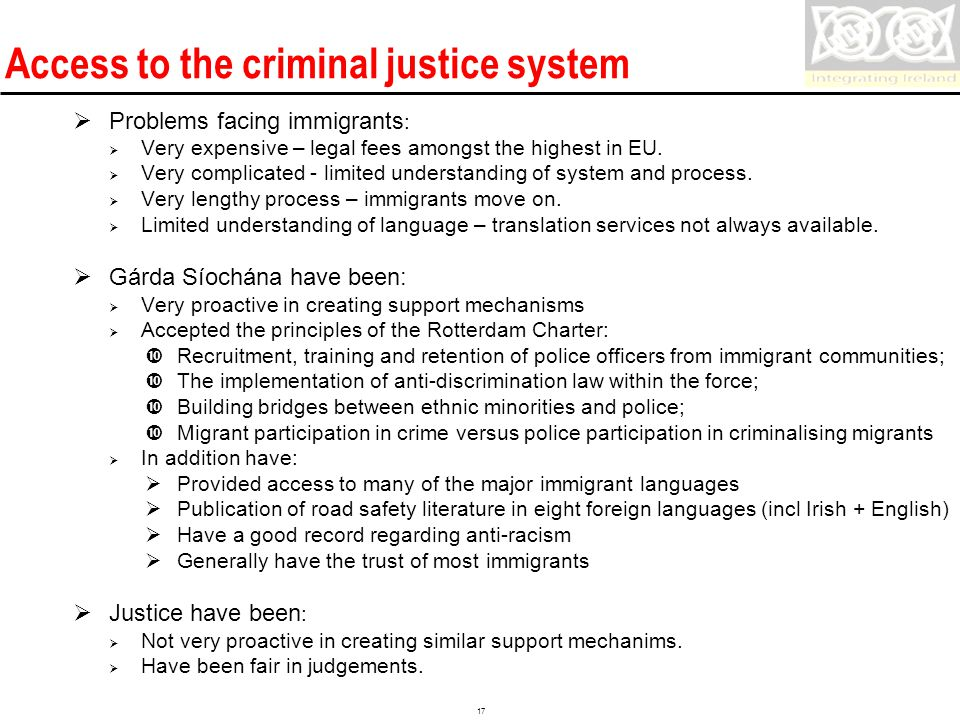 Confidential 17 Access to the criminal justice system  Problems facing immigrants :  Very expensive – legal fees amongst the highest in EU.