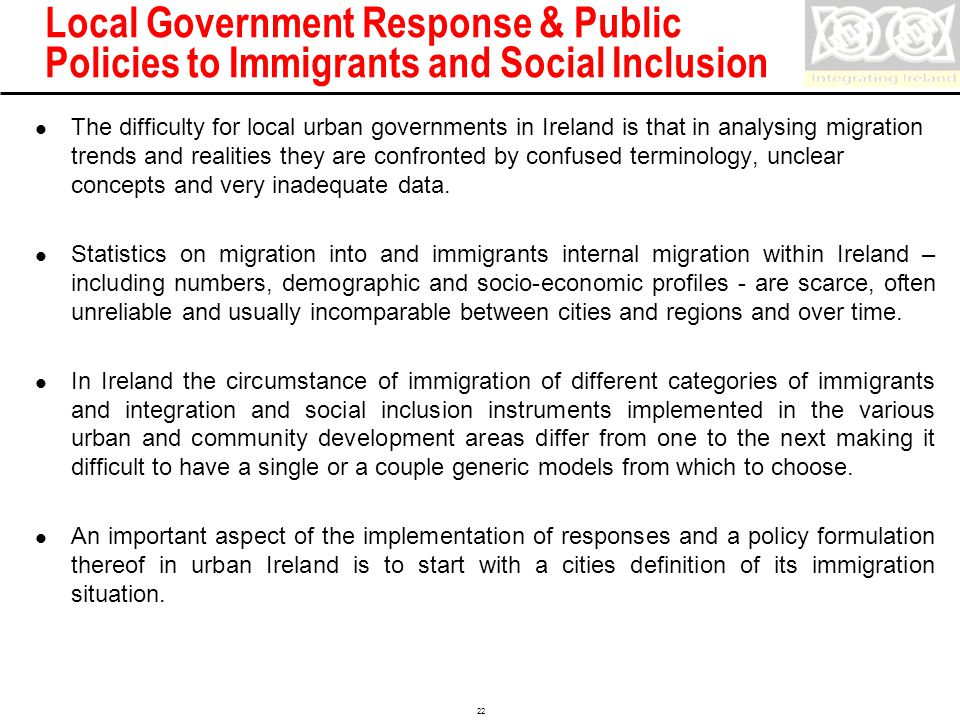 Confidential 22 Local Government Response & Public Policies to Immigrants and Social Inclusion The difficulty for local urban governments in Ireland is that in analysing migration trends and realities they are confronted by confused terminology, unclear concepts and very inadequate data.