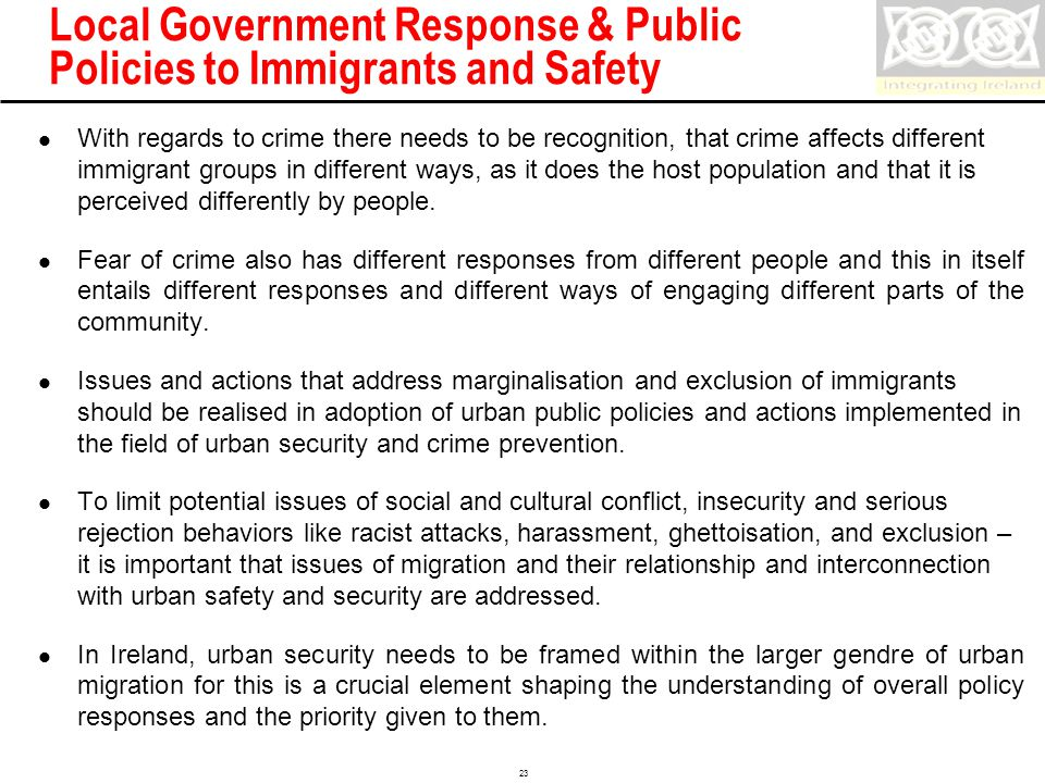 Confidential 23 Local Government Response & Public Policies to Immigrants and Safety With regards to crime there needs to be recognition, that crime affects different immigrant groups in different ways, as it does the host population and that it is perceived differently by people.