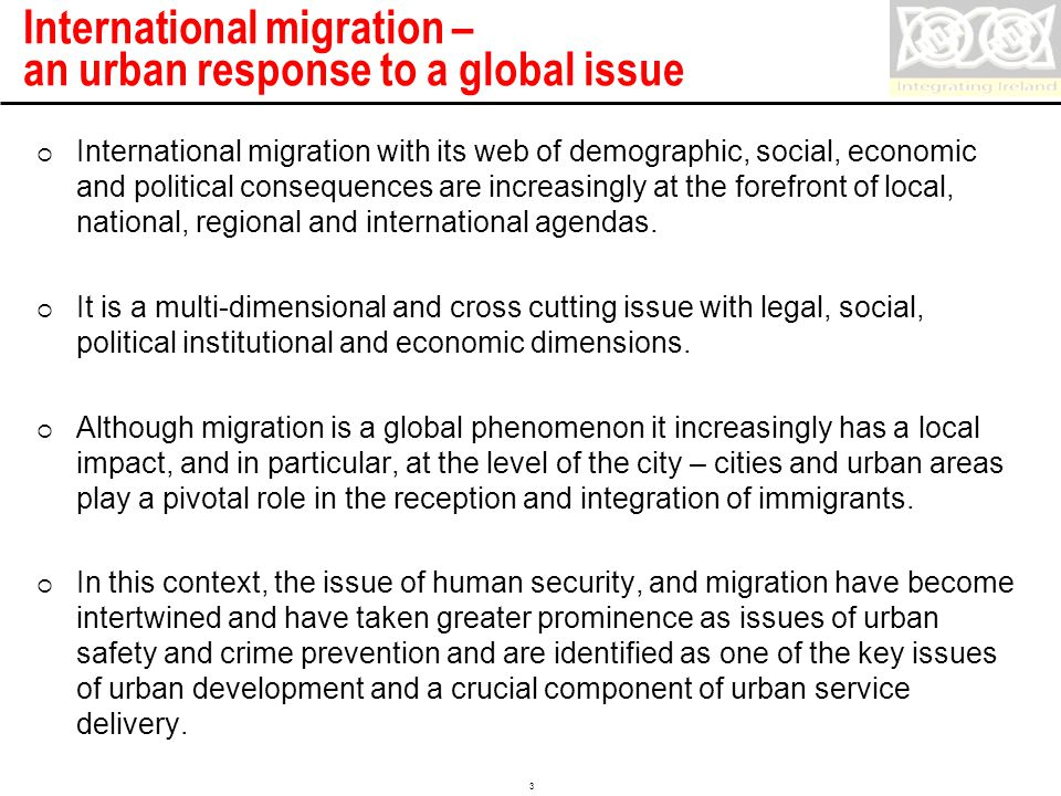 Confidential 3 International migration – an urban response to a global issue  International migration with its web of demographic, social, economic and political consequences are increasingly at the forefront of local, national, regional and international agendas.