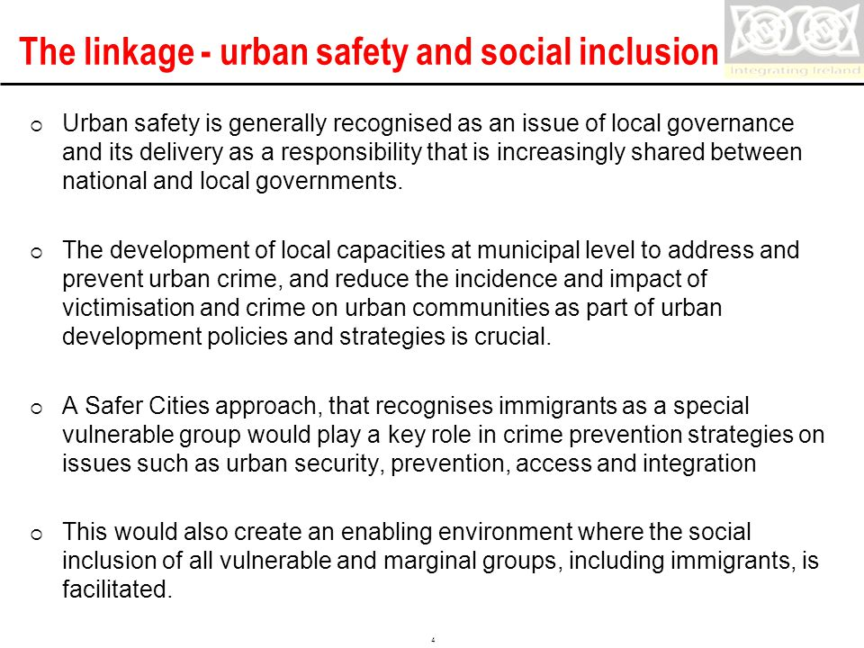 Confidential 4 The linkage - urban safety and social inclusion  Urban safety is generally recognised as an issue of local governance and its delivery as a responsibility that is increasingly shared between national and local governments.