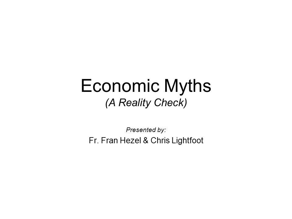 Economic Myths (A Reality Check) Presented by: Fr. Fran Hezel & Chris Lightfoot