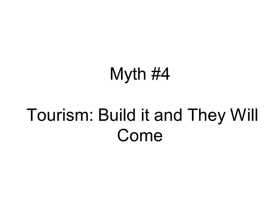 Myth #4 Tourism: Build it and They Will Come
