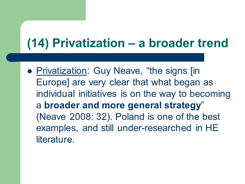 (14) Privatization – a broader trend Privatization: Guy Neave, the signs [in Europe] are very clear that what began as individual initiatives is on the way to becoming a broader and more general strategy (Neave 2008: 32).