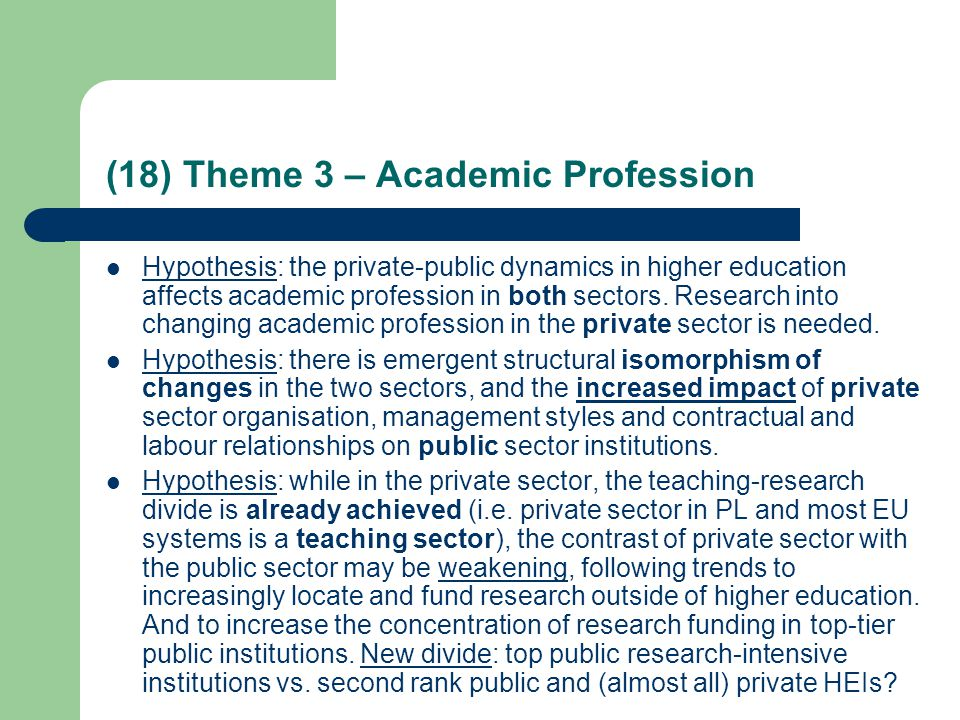 (18) Theme 3 – Academic Profession Hypothesis: the private-public dynamics in higher education affects academic profession in both sectors.