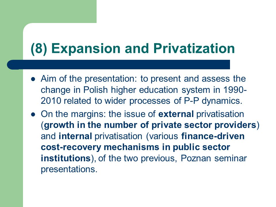 (8) Expansion and Privatization Aim of the presentation: to present and assess the change in Polish higher education system in 1990- 2010 related to wider processes of P-P dynamics.