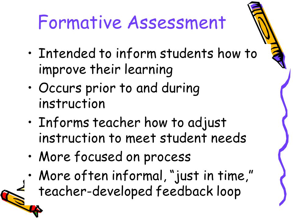 Formative Assessment Intended to inform students how to improve their learning Occurs prior to and during instruction Informs teacher how to adjust instruction to meet student needs More focused on process More often informal, just in time, teacher-developed feedback loop