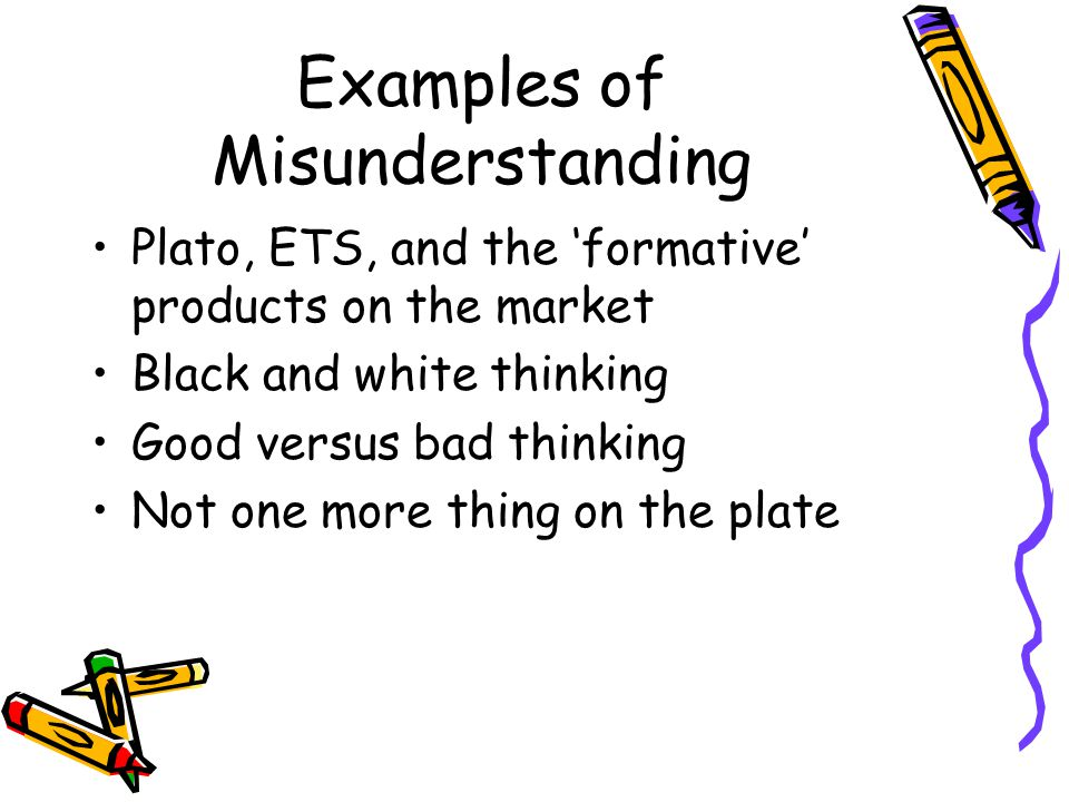 Examples of Misunderstanding Plato, ETS, and the 'formative' products on the market Black and white thinking Good versus bad thinking Not one more thing on the plate