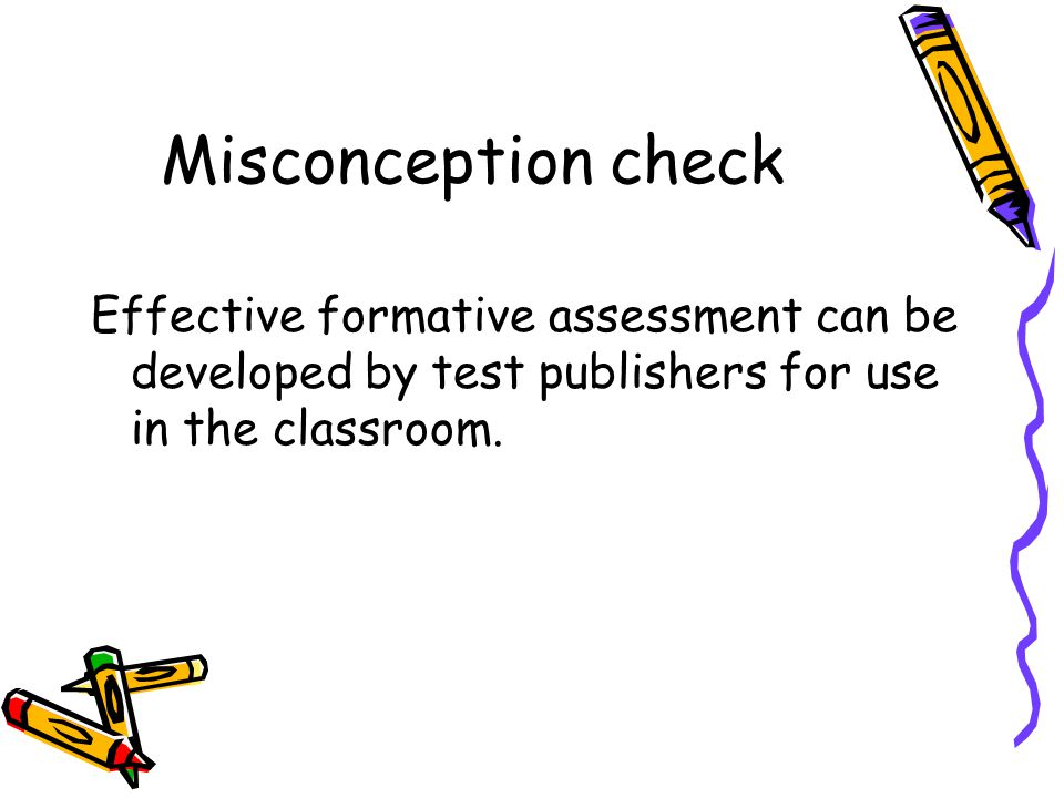 Misconception check Effective formative assessment can be developed by test publishers for use in the classroom.