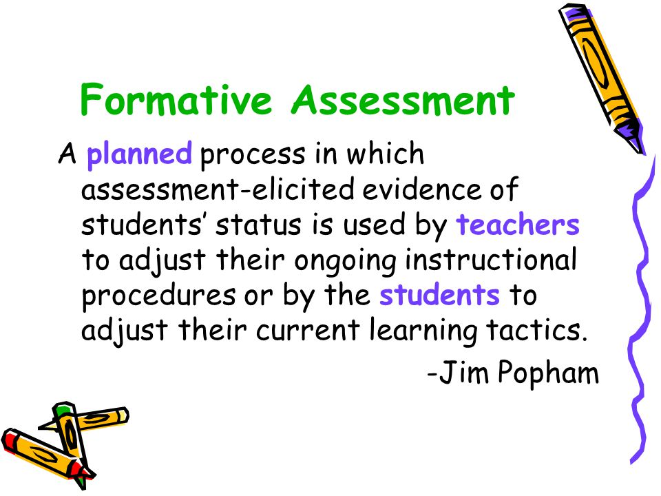 Formative Assessment A planned process in which assessment-elicited evidence of students' status is used by teachers to adjust their ongoing instructional procedures or by the students to adjust their current learning tactics.