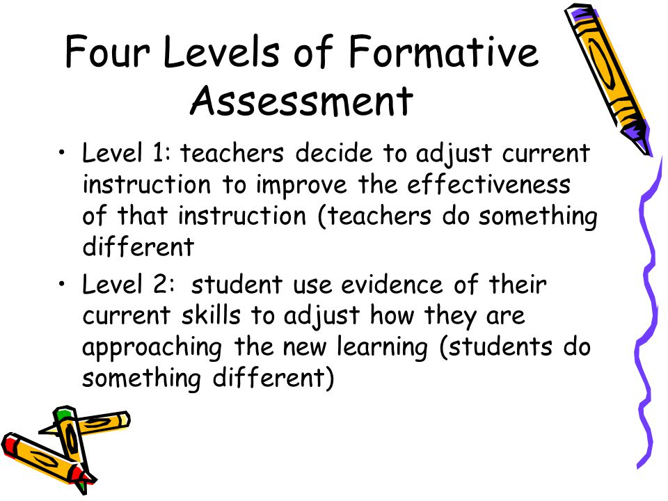 Four Levels of Formative Assessment Level 1: teachers decide to adjust current instruction to improve the effectiveness of that instruction (teachers do something different Level 2: student use evidence of their current skills to adjust how they are approaching the new learning (students do something different)