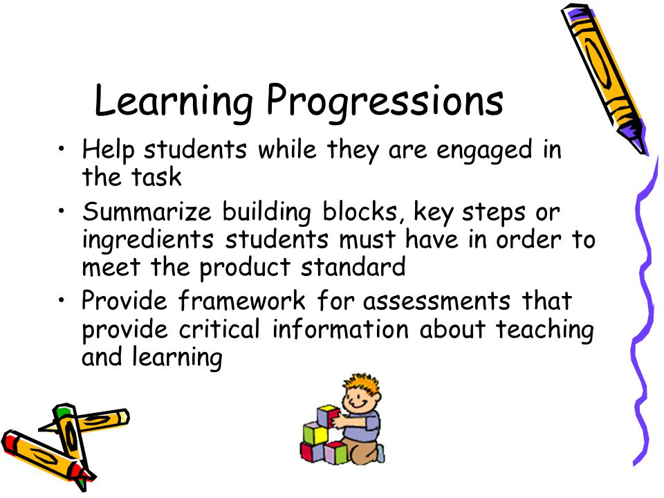 Learning Progressions Help students while they are engaged in the task Summarize building blocks, key steps or ingredients students must have in order to meet the product standard Provide framework for assessments that provide critical information about teaching and learning
