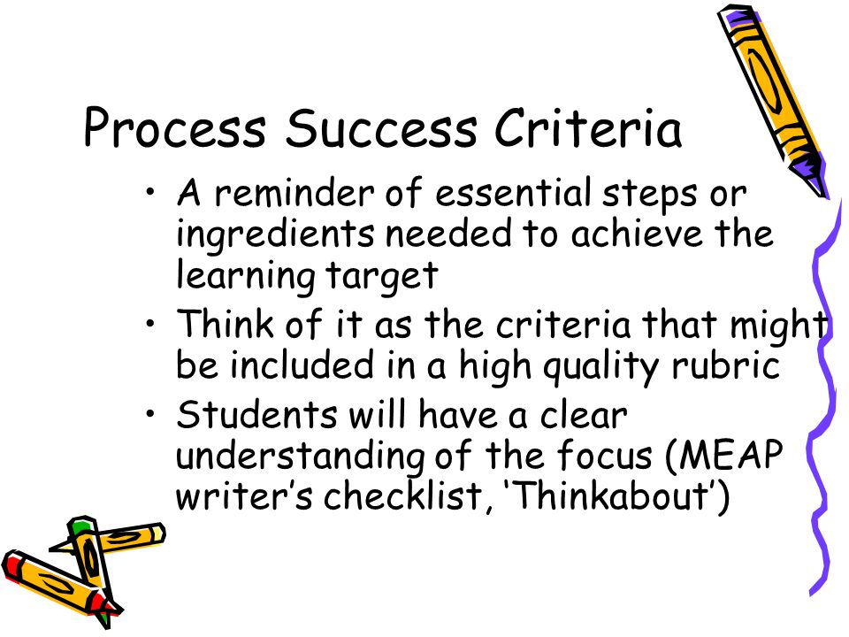 Process Success Criteria A reminder of essential steps or ingredients needed to achieve the learning target Think of it as the criteria that might be included in a high quality rubric Students will have a clear understanding of the focus (MEAP writer's checklist, 'Thinkabout')