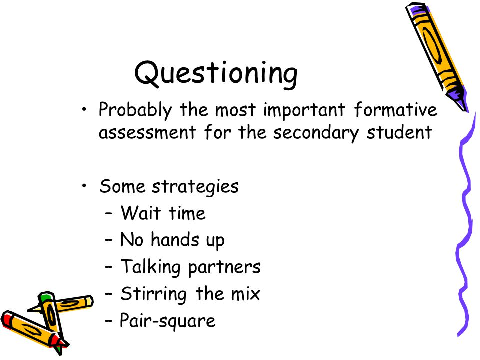 Questioning Probably the most important formative assessment for the secondary student Some strategies –Wait time –No hands up –Talking partners –Stirring the mix –Pair-square
