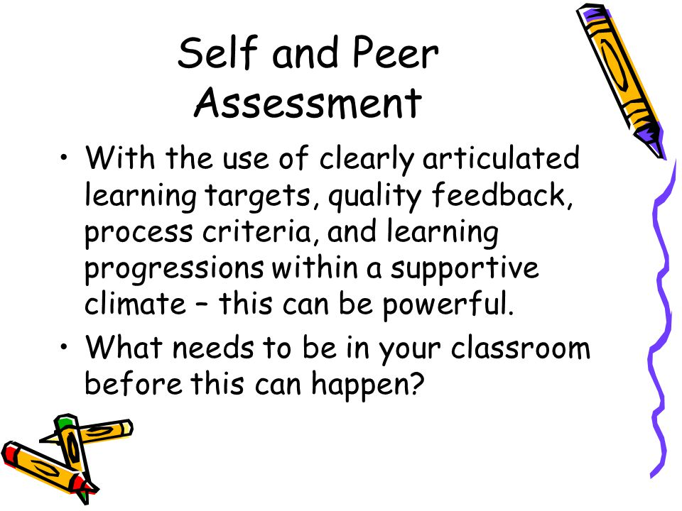 Self and Peer Assessment With the use of clearly articulated learning targets, quality feedback, process criteria, and learning progressions within a supportive climate – this can be powerful.