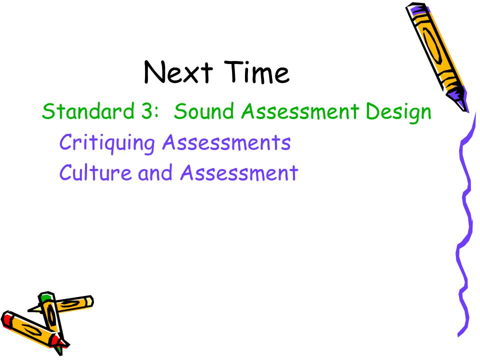 Next Time Standard 3: Sound Assessment Design Critiquing Assessments Culture and Assessment