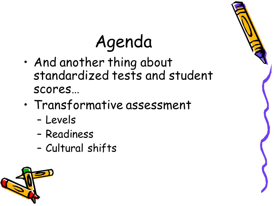 Agenda And another thing about standardized tests and student scores… Transformative assessment –Levels –Readiness –Cultural shifts