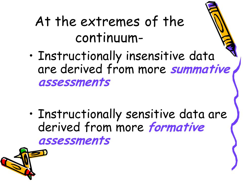 At the extremes of the continuum- Instructionally insensitive data are derived from more summative assessments Instructionally sensitive data are derived from more formative assessments