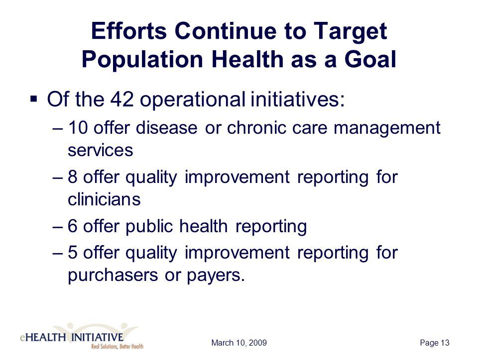 March 10, 2009Page 13 Efforts Continue to Target Population Health as a Goal  Of the 42 operational initiatives: –10 offer disease or chronic care management services –8 offer quality improvement reporting for clinicians –6 offer public health reporting –5 offer quality improvement reporting for purchasers or payers.
