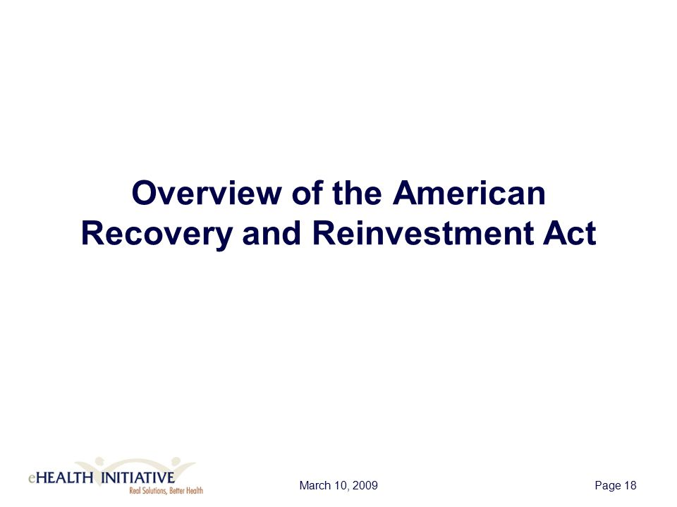 March 10, 2009Page 19 American Recovery and Reinvestment Act An Overview of the Investment  Net investment of $19B over ten years  $2 billion in direct funding channeled through the Office of the National Coordinator –$300 million reserved for subnational and regional health information exchange efforts –$20 million reserved for NIST for work on health care information enterprise integration  Incentives through Medicare and Medicaid for healthcare professionals, hospitals, and other providers –Starting in 2011, will increase the deficit by $29B through 2019 –Savings of approximately $12B –Net effect on federal deficit is approximately $17B through 2019
