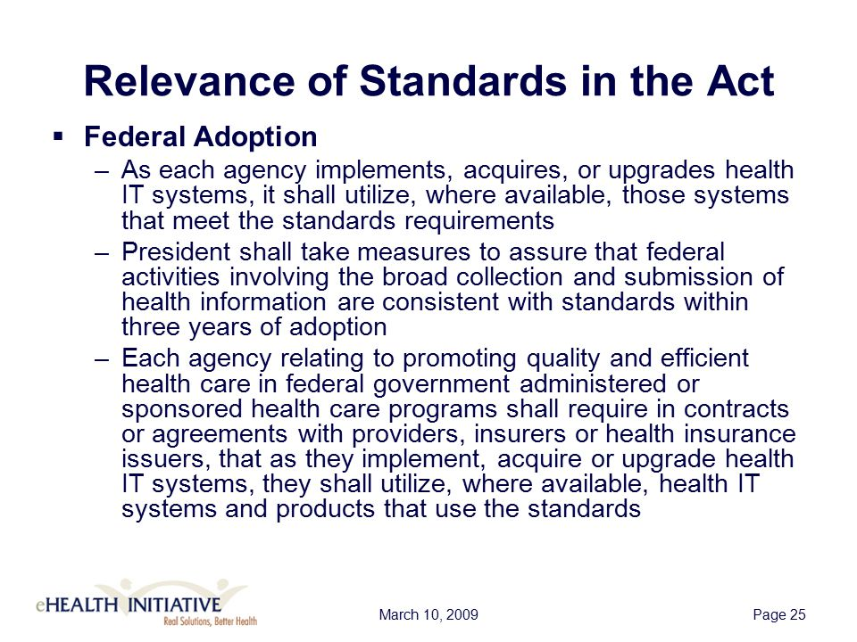 March 10, 2009Page 25 Relevance of Standards in the Act  Federal Adoption –As each agency implements, acquires, or upgrades health IT systems, it shall utilize, where available, those systems that meet the standards requirements –President shall take measures to assure that federal activities involving the broad collection and submission of health information are consistent with standards within three years of adoption –Each agency relating to promoting quality and efficient health care in federal government administered or sponsored health care programs shall require in contracts or agreements with providers, insurers or health insurance issuers, that as they implement, acquire or upgrade health IT systems, they shall utilize, where available, health IT systems and products that use the standards