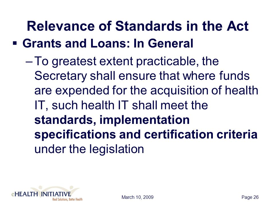 March 10, 2009Page 26 Relevance of Standards in the Act  Grants and Loans: In General –To greatest extent practicable, the Secretary shall ensure that where funds are expended for the acquisition of health IT, such health IT shall meet the standards, implementation specifications and certification criteria under the legislation