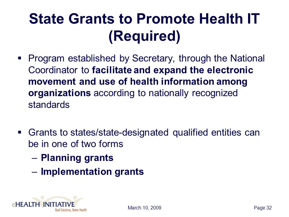 March 10, 2009Page 33 State Grants to Promote Health IT Use of Funds 1.Enhancing broad and varied participation in the authorized and secure nationwide electronic use and exchange of health information 2.Identifying State or local resources available towards a nationwide effort to promote health IT 3.Complementing other Federal grants, programs, and efforts 4.Providing technical assistance for the development and dissemination of solutions to barriers to the exchange of electronic health information; 5.Promoting effective strategies to adopt and utilize health IT in medically underserved communities 6.Assisting patients in utilizing health IT 7.Encouraging clinicians to work with Health ITRegional Extension Centers, to the extent available and valuable 8.Supporting public health agencies' authorized use of and access to electronic health information 9.Promoting the use of EHRs for quality improvement including through quality measures reporting