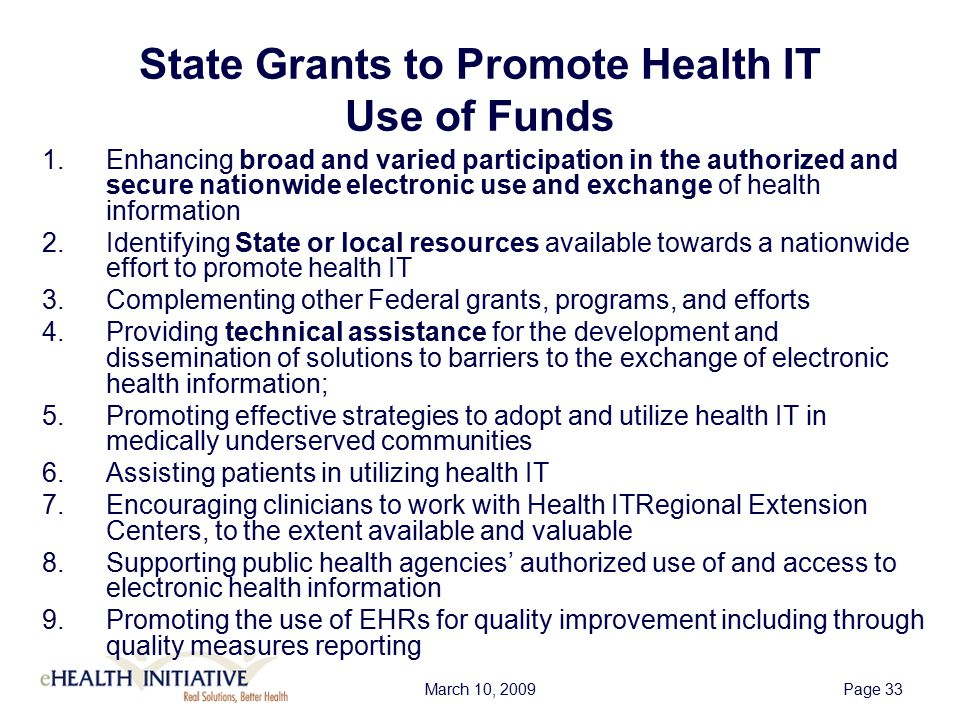 March 10, 2009Page 34 Definition of Qualified State-Designated Entities  Designated by the State as eligible to receive awards  Not-for-profit entity with broad stakeholder representation on governing board  Demonstrate that one of principal goals is to use health IT to improve health care quality and efficiency  Adopt non-discrimination and conflict of interest policies that demonstrate commitment to open, fair, and nondiscriminatory participation by stakeholders