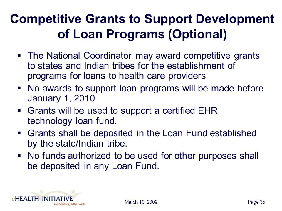 March 10, 2009Page 36 Optional Loan Programs Purposes  Loans shall be distributed to health care providers for the following uses: –Facilitate the purchase of certified EHR technology; –Enhance the utilization of certified EHR technology; –Train personnel in the use of such technology; or –Improve the secure electronic exchange of health information.