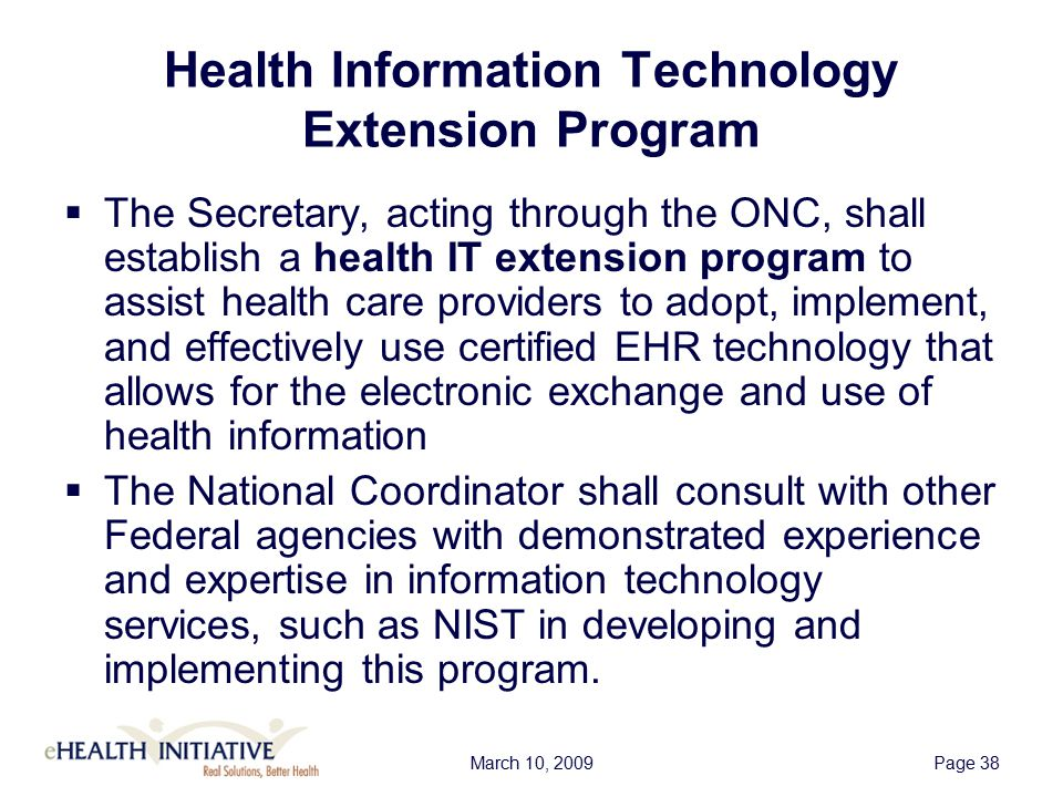 March 10, 2009Page 38 Health Information Technology Extension Program  The Secretary, acting through the ONC, shall establish a health IT extension program to assist health care providers to adopt, implement, and effectively use certified EHR technology that allows for the electronic exchange and use of health information  The National Coordinator shall consult with other Federal agencies with demonstrated experience and expertise in information technology services, such as NIST in developing and implementing this program.